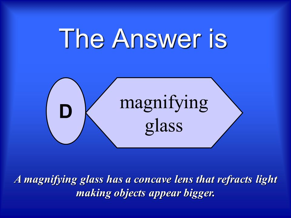 The Answer is magnifying D glass