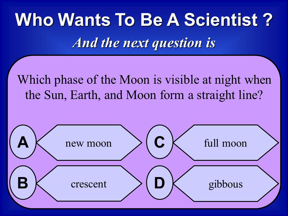 Who Wants To Be A Scientist And the next question is