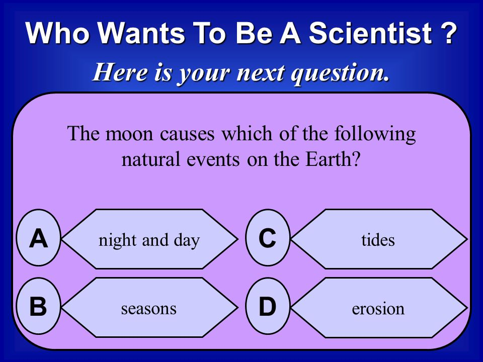 Who Wants To Be A Scientist Here is your next question.
