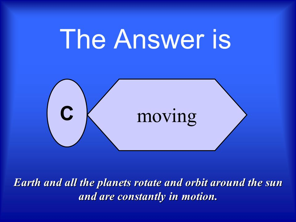 The Answer is moving. C.