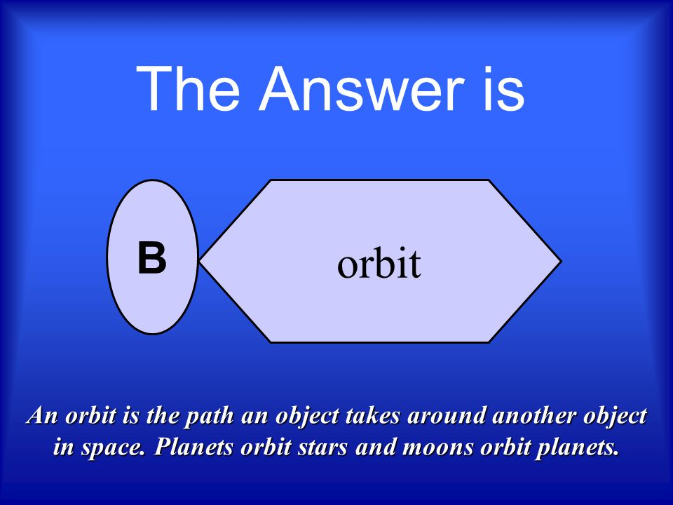 The Answer is orbit. B. An orbit is the path an object takes around another object in space.