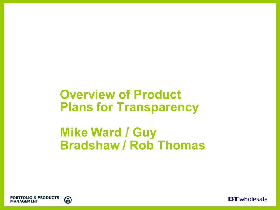 Overview of Product Plans for Transparency Mike Ward / Guy Bradshaw / Rob Thomas