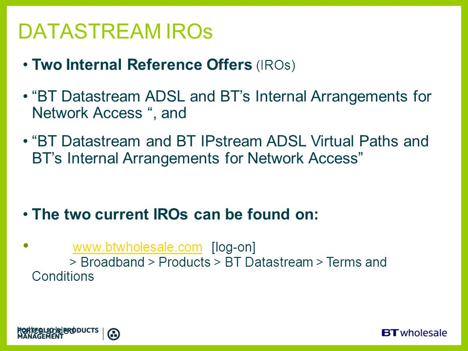 DATASTREAM IROs Two Internal Reference Offers (IROs) BT Datastream ADSL and BT's Internal Arrangements for Network Access , and.