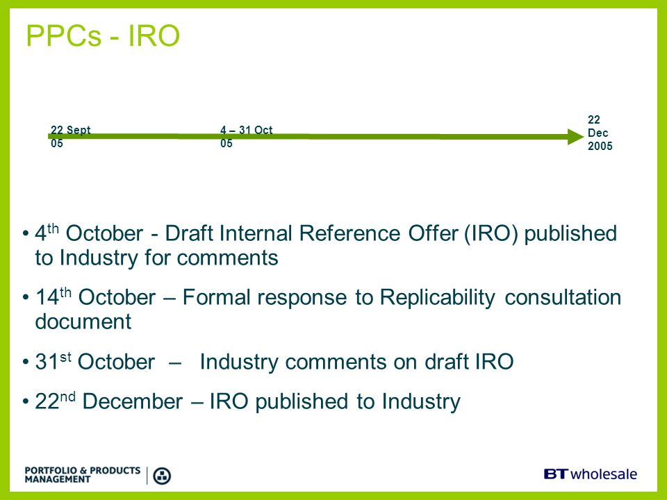 PPCs - IRO 22 Dec 2005. 22 Sept 05. 4 – 31 Oct 05. 4th October - Draft Internal Reference Offer (IRO) published to Industry for comments.
