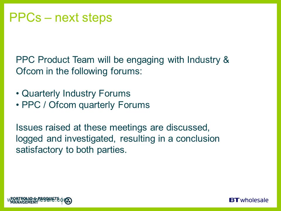 PPCs – next steps PPC Product Team will be engaging with Industry & Ofcom in the following forums: Quarterly Industry Forums.