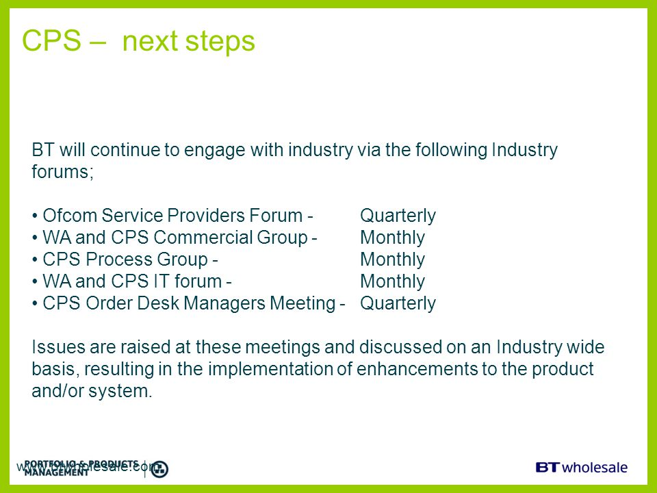 CPS – next steps BT will continue to engage with industry via the following Industry forums; Ofcom Service Providers Forum - Quarterly.