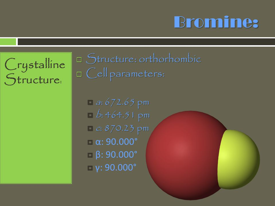 Bromine: Crystalline Structure: Structure: orthorhombic