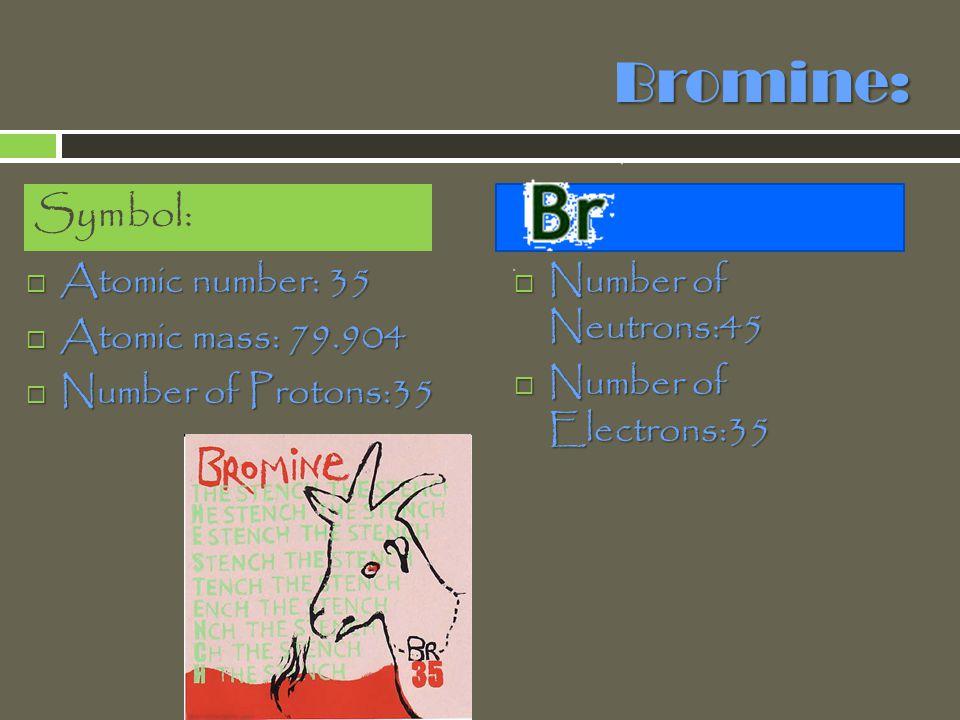 Bromine: Symbol: Atomic number: 35 Atomic mass: 79.904