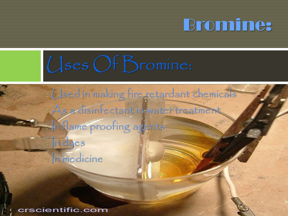 Bromine: Uses Of Bromine: : Used in making fire retardant chemicals