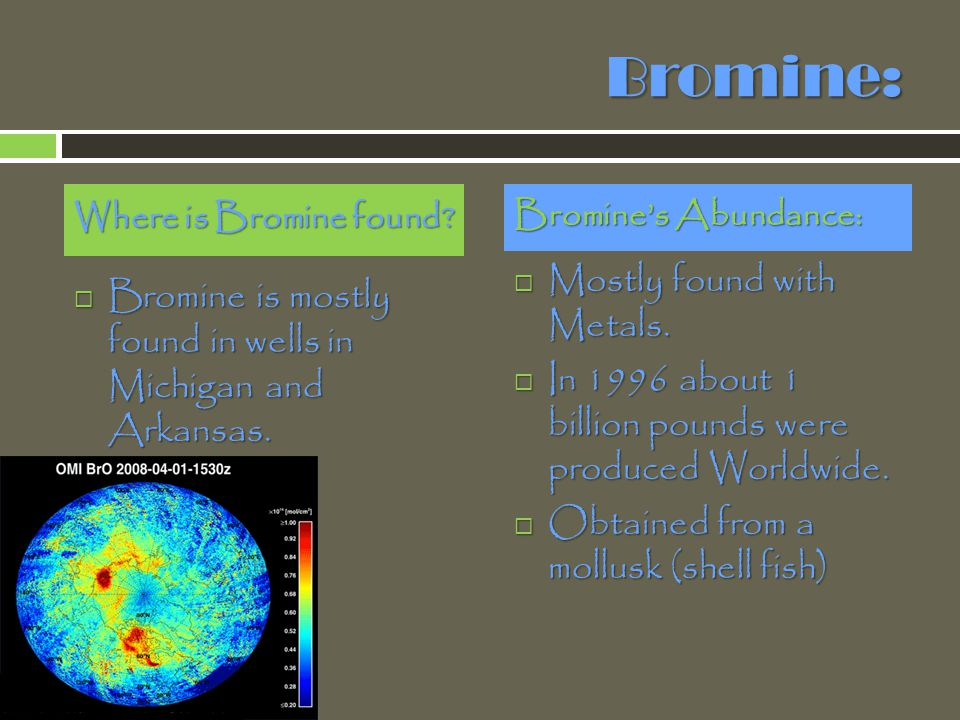 Bromine: Mostly found with Metals.