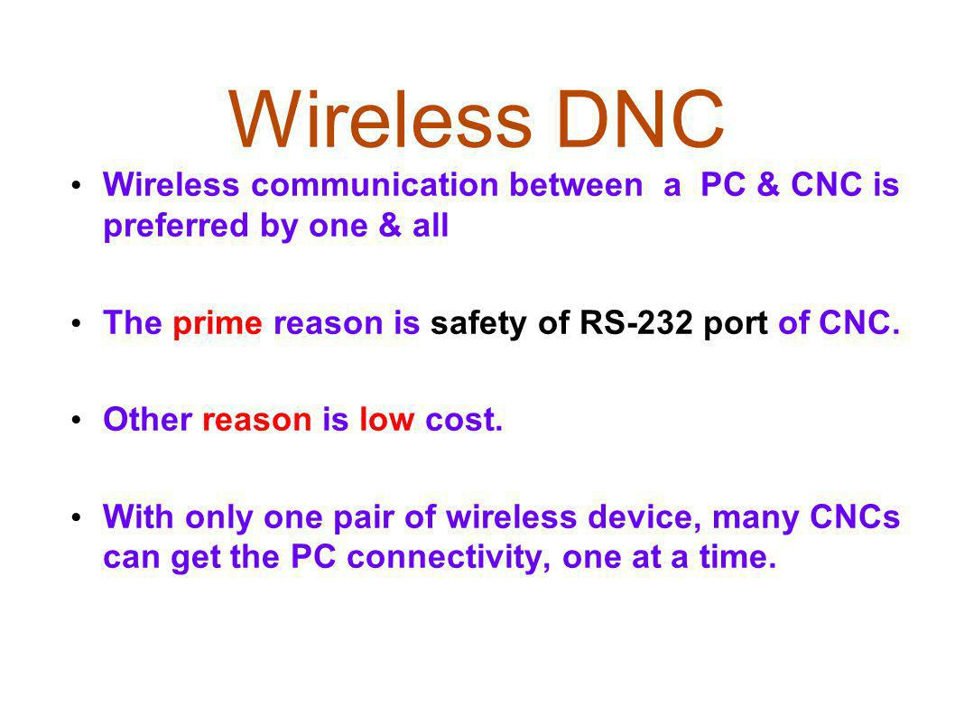 Wireless DNC Wireless communication between a PC & CNC is preferred by one & all. The prime reason is safety of RS-232 port of CNC.