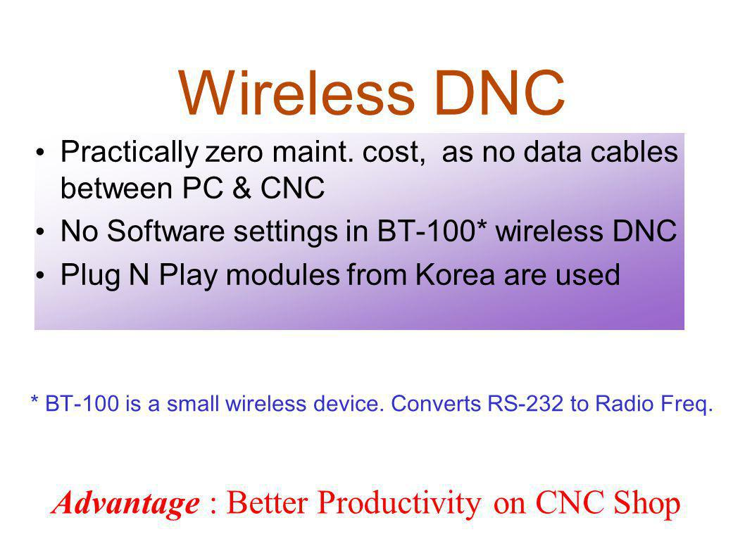 Wireless DNC Practically zero maint. cost, as no data cables between PC & CNC. No Software settings in BT-100* wireless DNC.