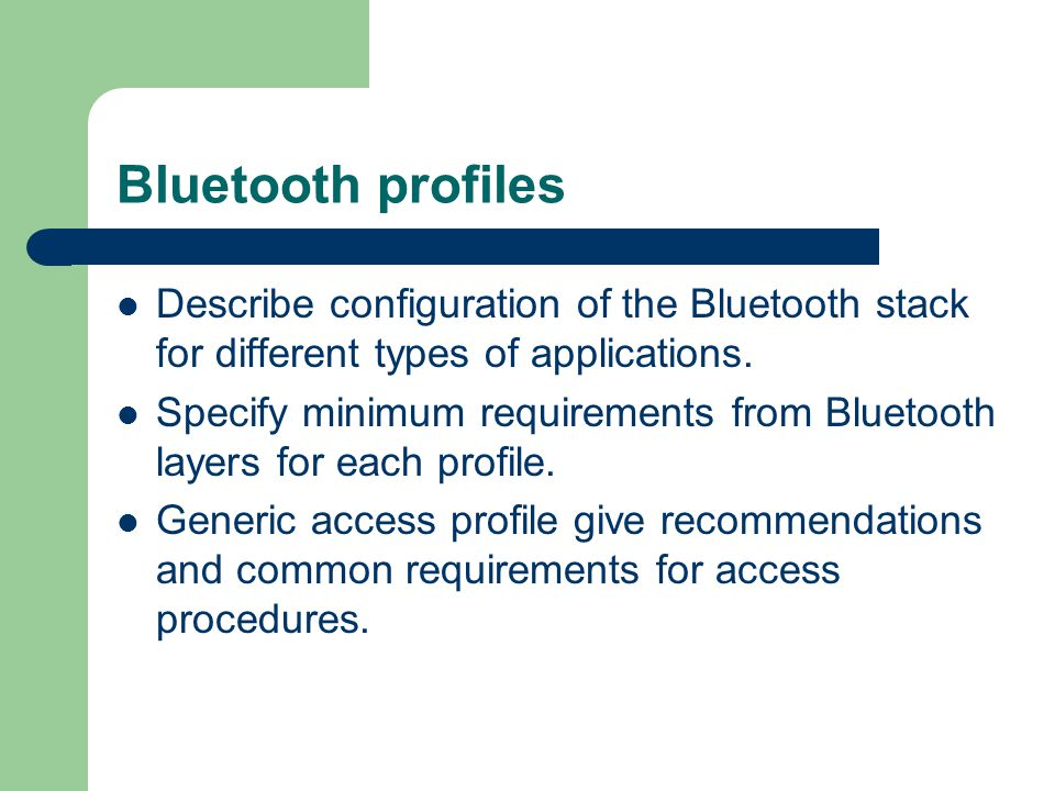 Bluetooth profiles Describe configuration of the Bluetooth stack for different types of applications.