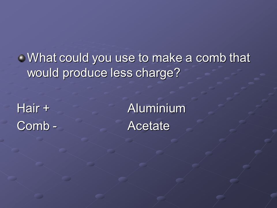 What could you use to make a comb that would produce less charge