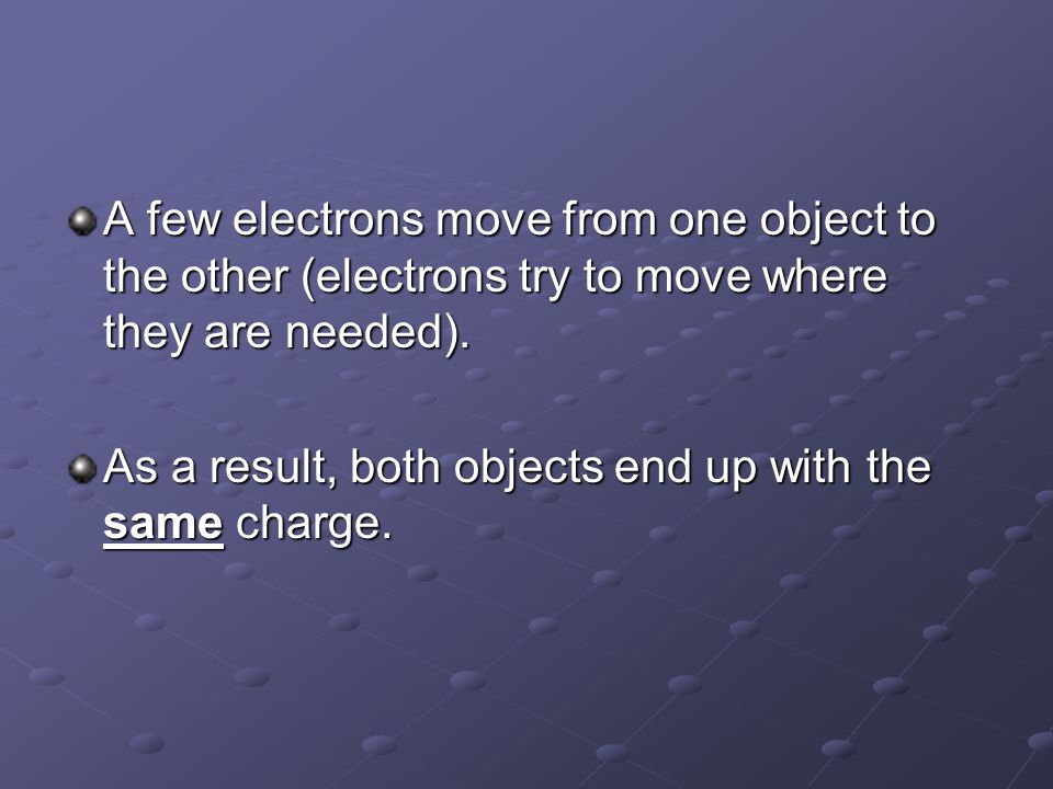 A few electrons move from one object to the other (electrons try to move where they are needed).