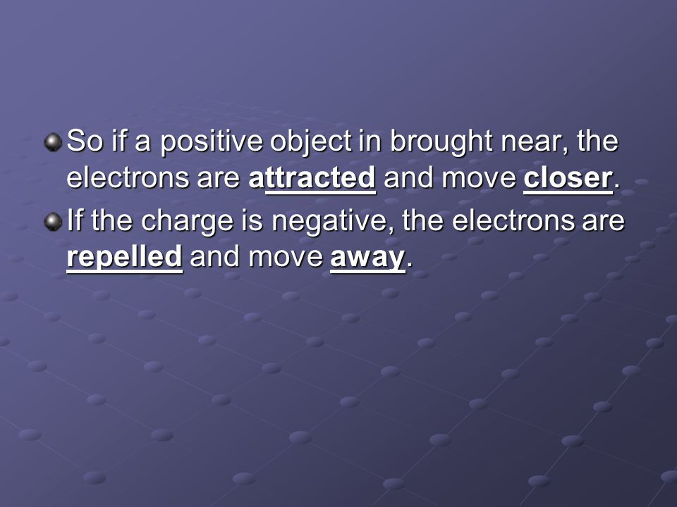 So if a positive object in brought near, the electrons are attracted and move closer.