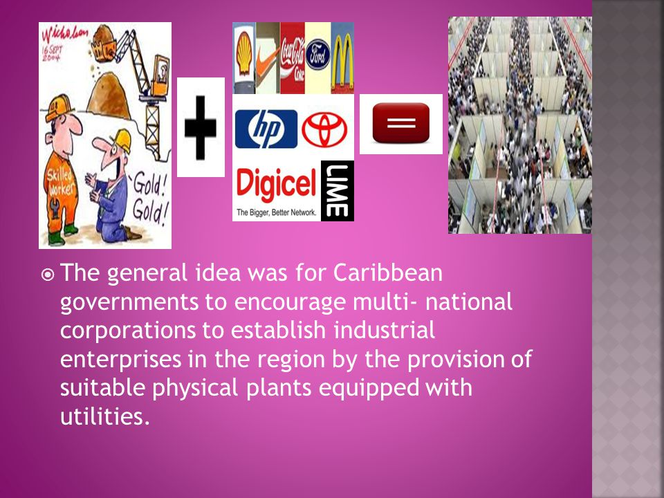 The general idea was for Caribbean governments to encourage multi- national corporations to establish industrial enterprises in the region by the provision of suitable physical plants equipped with utilities.