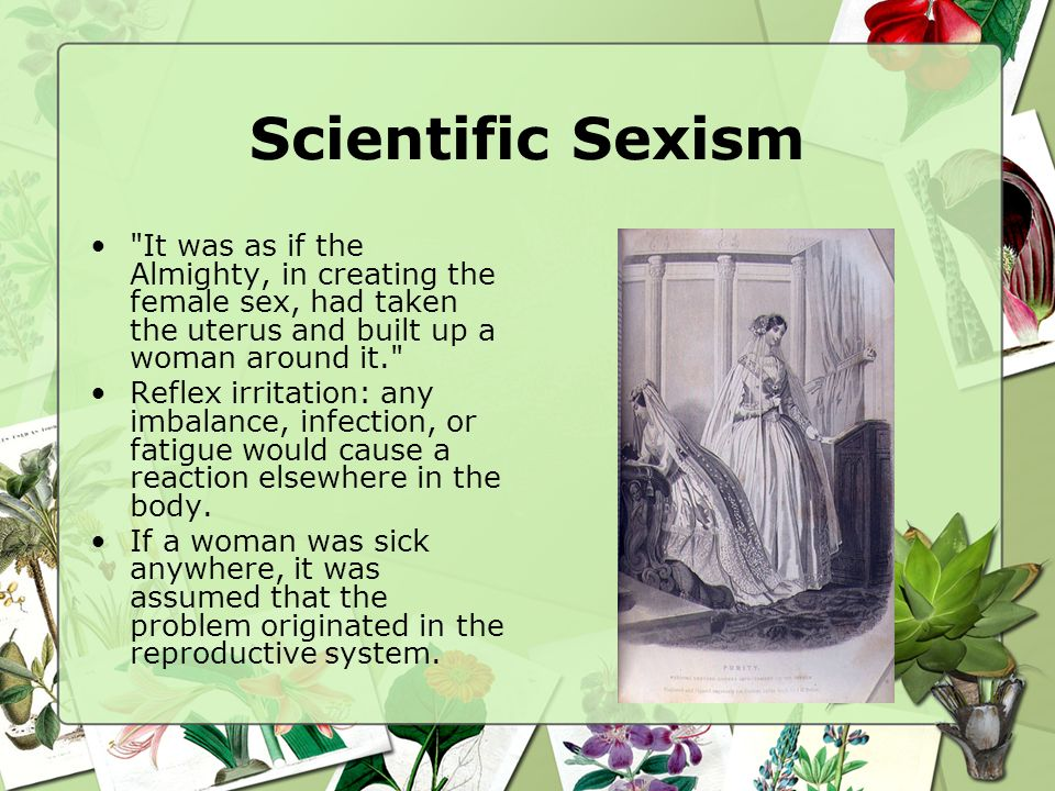 Scientific Sexism It was as if the Almighty, in creating the female sex, had taken the uterus and built up a woman around it.