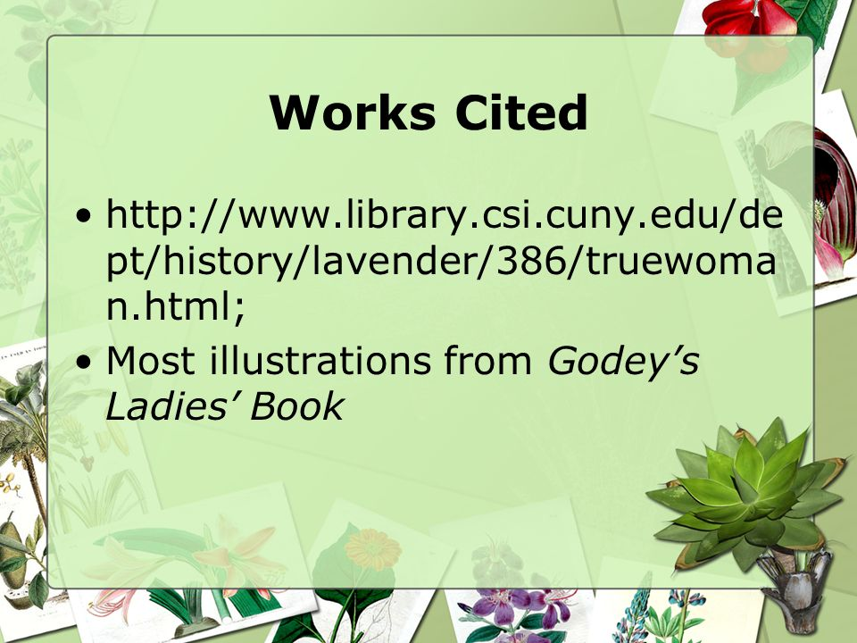 Works Cited http://www.library.csi.cuny.edu/dept/history/lavender/386/truewoman.html; Most illustrations from Godey's Ladies' Book.
