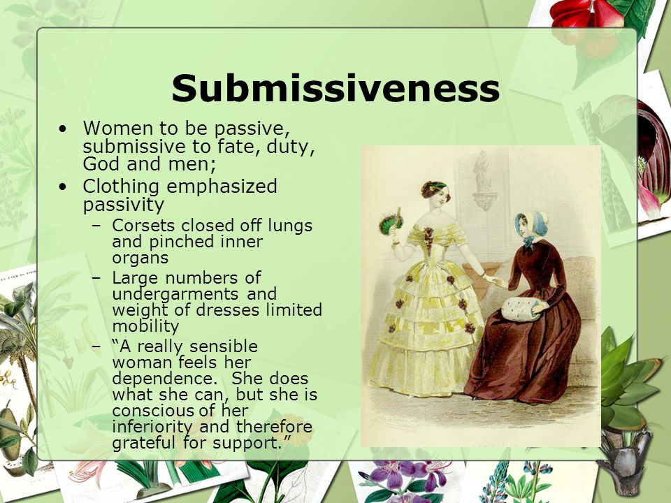 Submissiveness Women to be passive, submissive to fate, duty, God and men; Clothing emphasized passivity.