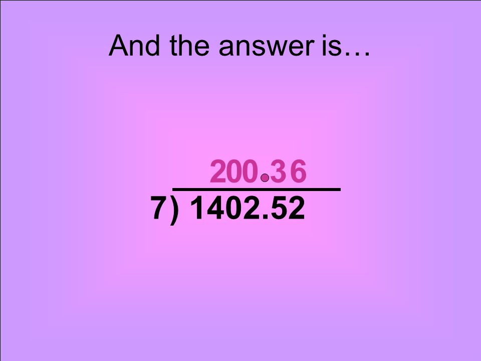 And the answer is… 2 3 6 7 ) 1402.52
