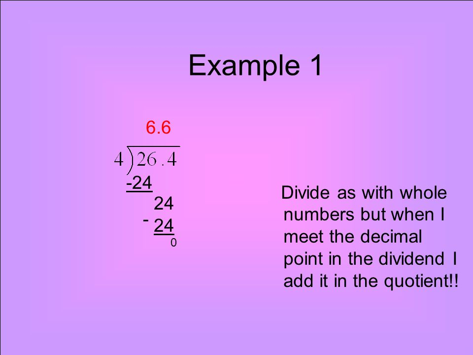 Example 1 Divide as with whole numbers but when I meet the decimal point in the dividend I add it in the quotient!!