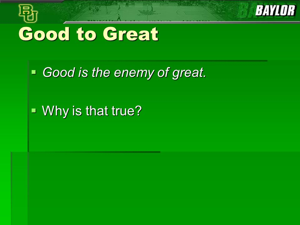 Good to Great Good is the enemy of great. Why is that true