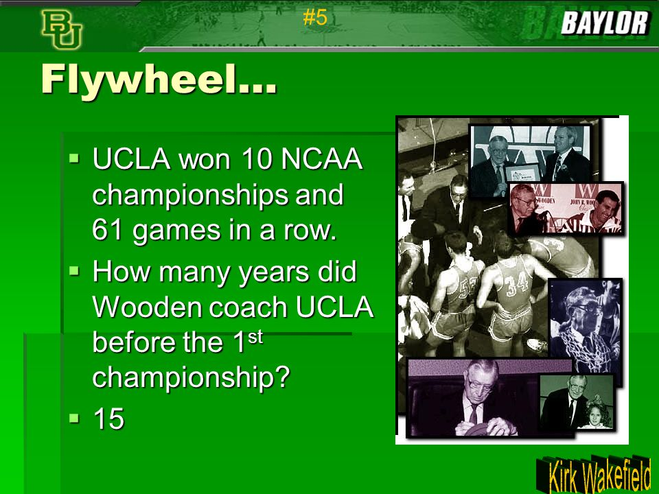 Flywheel… UCLA won 10 NCAA championships and 61 games in a row.