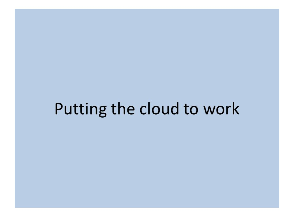Putting the cloud to work