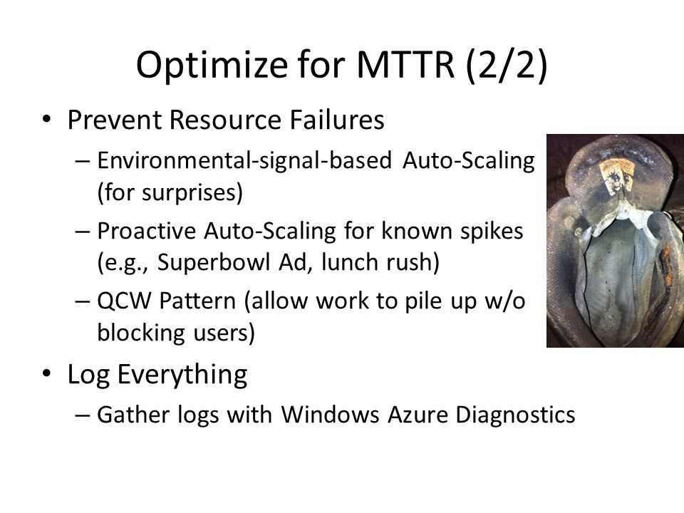 Optimize for MTTR (2/2) Prevent Resource Failures Log Everything