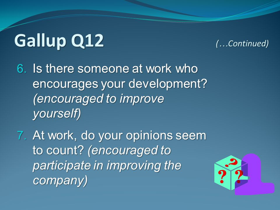 Gallup Q12 (…Continued) Is there someone at work who encourages your development (encouraged to improve yourself)