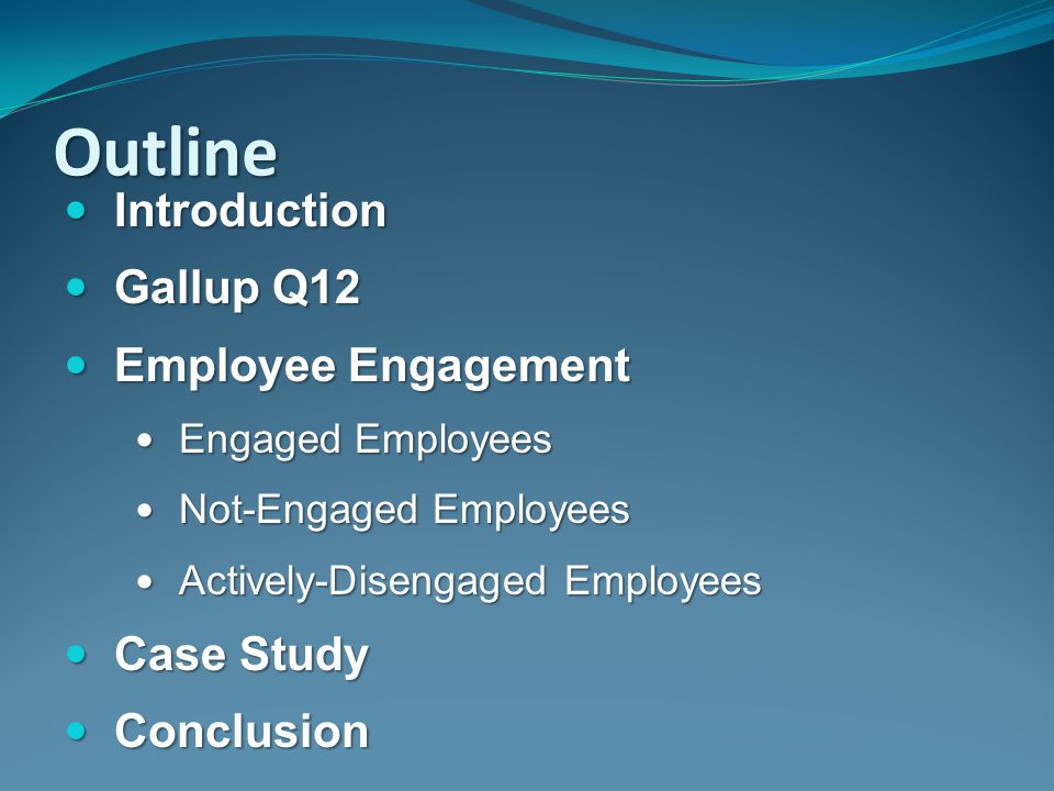 Outline Introduction Gallup Q12 Employee Engagement Case Study