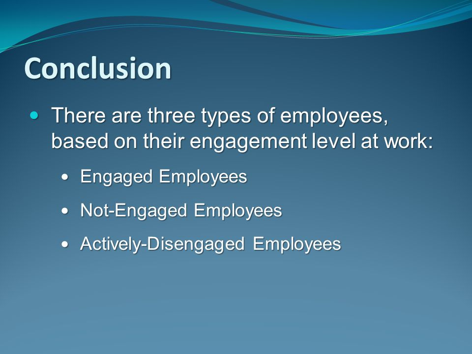 Conclusion There are three types of employees, based on their engagement level at work: Engaged Employees.