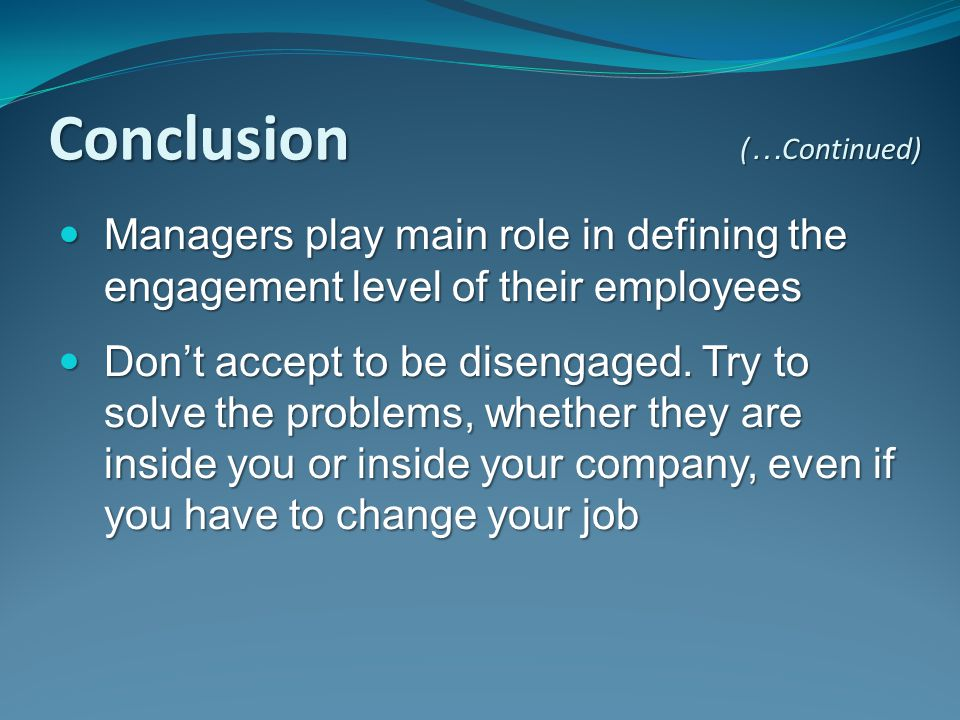 Conclusion (…Continued) Managers play main role in defining the engagement level of their employees.