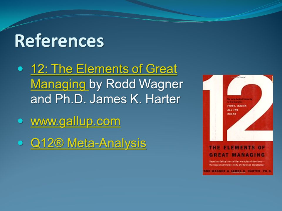 References 12: The Elements of Great Managing by Rodd Wagner and Ph.D. James K. Harter. www.gallup.com.