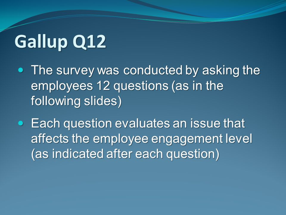 Gallup Q12 The survey was conducted by asking the employees 12 questions (as in the following slides)
