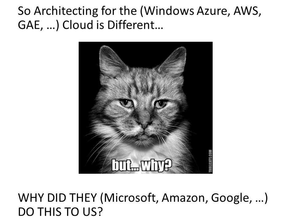 So Architecting for the (Windows Azure, AWS, GAE, …) Cloud is Different…