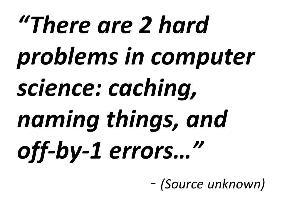 There are 2 hard problems in computer science: caching, naming things, and off-by-1 errors…