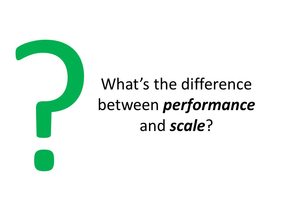 What's the difference between performance and scale
