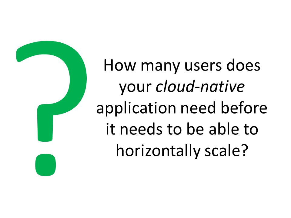 How many users does your cloud-native application need before it needs to be able to horizontally scale