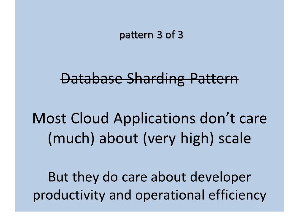 Database Sharding Pattern Most Cloud Applications don't care (much) about (very high) scale But they do care about developer productivity and operational efficiency
