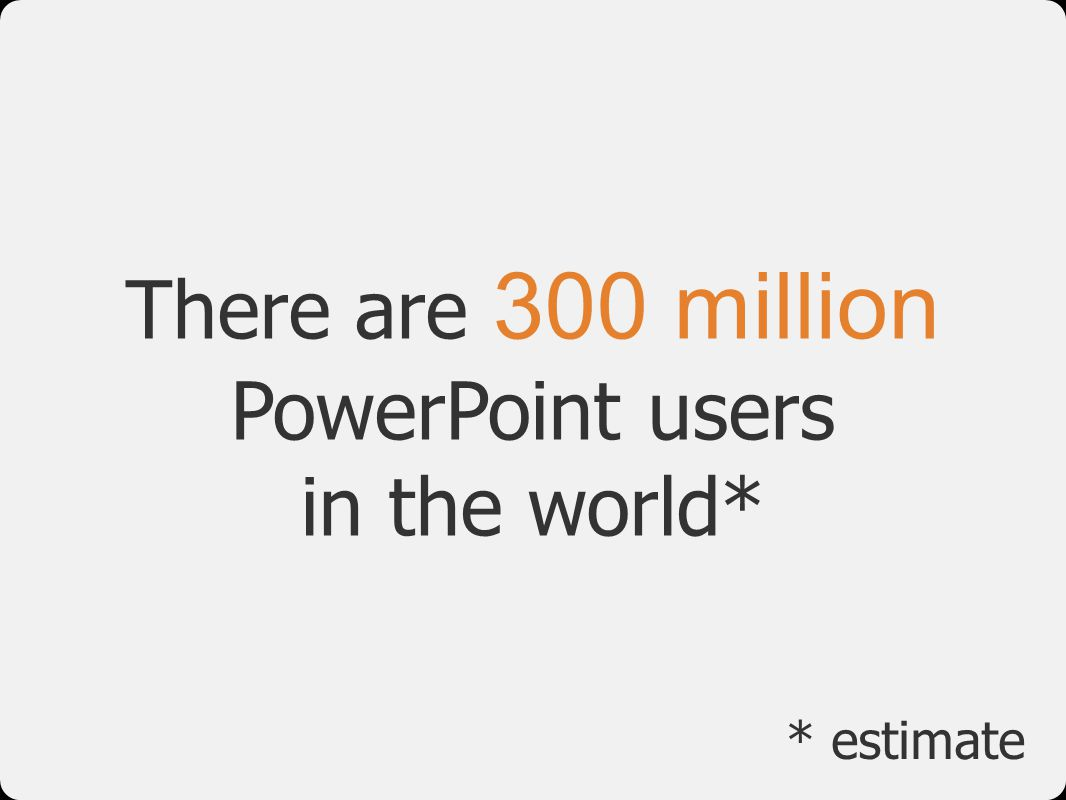 There are 300 million PowerPoint users in the world*