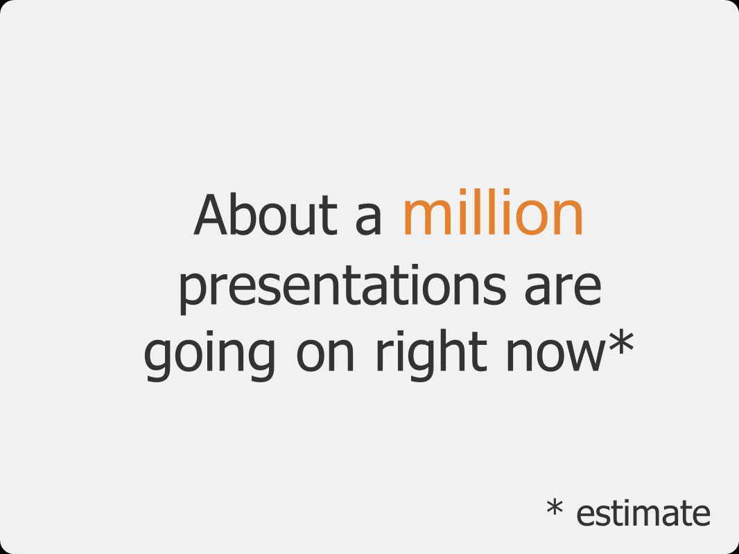 About a million presentations are going on right now*