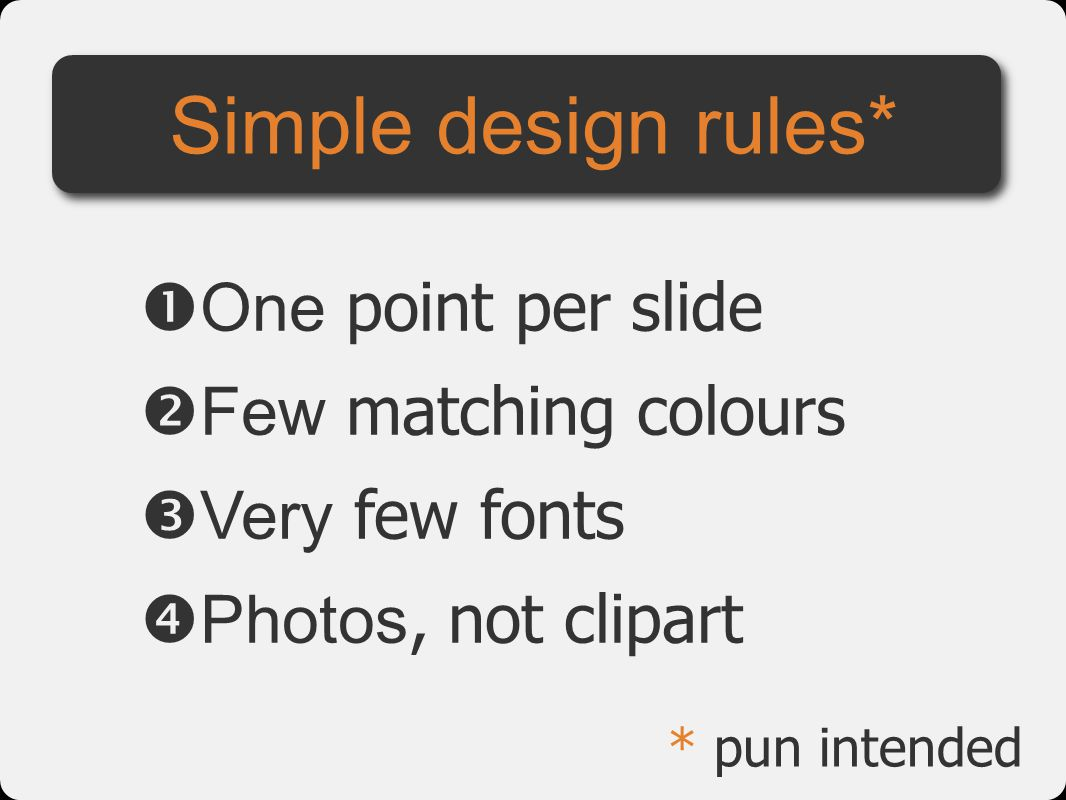 Simple design rules* One point per slide Few matching colours