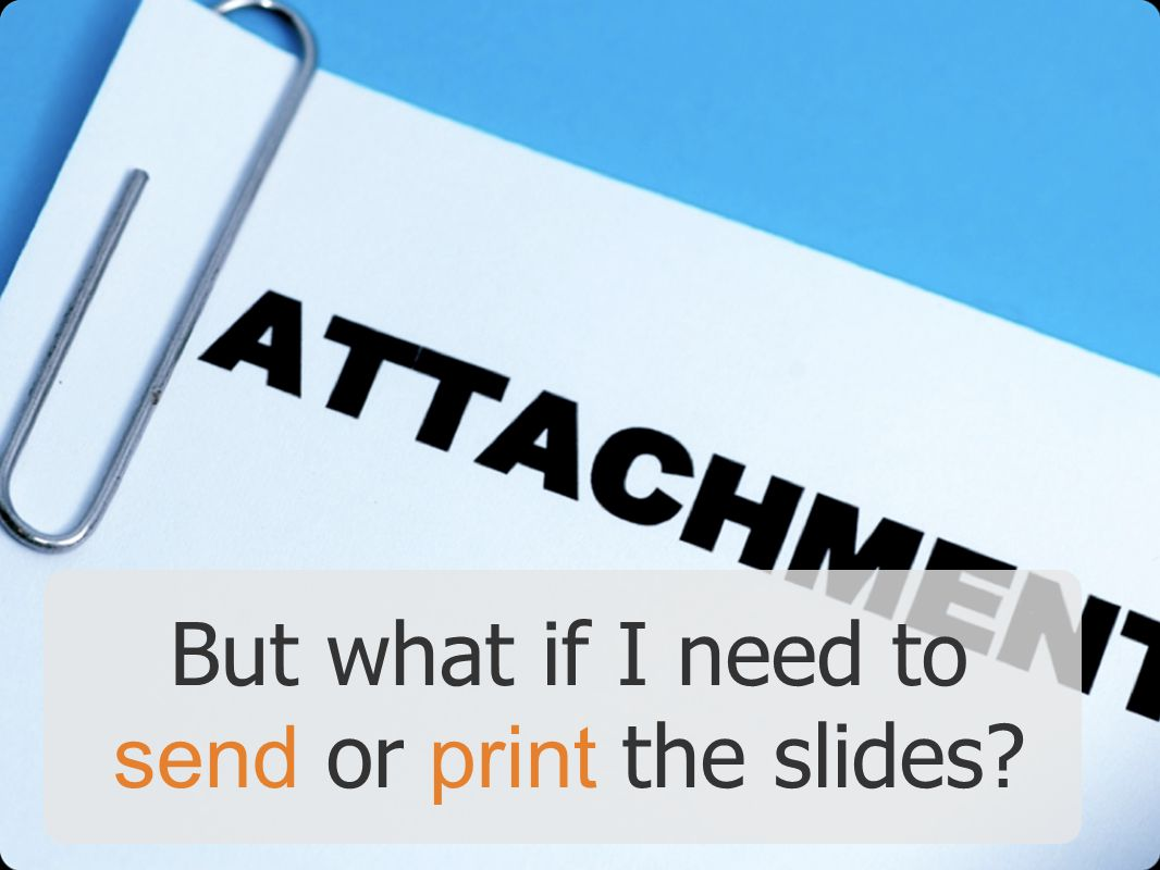 But what if I need to send or print the slides
