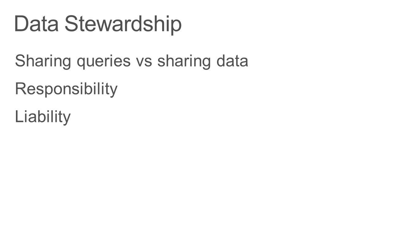 Data Stewardship Sharing queries vs sharing data Responsibility