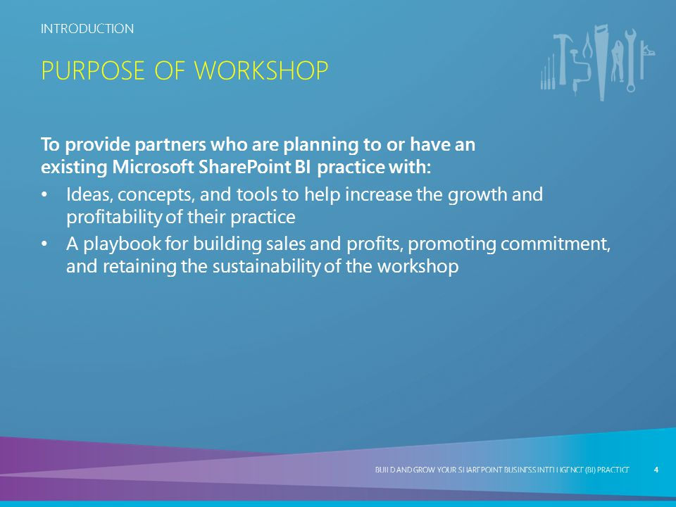 Purpose of workshop To provide partners who are planning to or have an existing Microsoft SharePoint BI practice with: