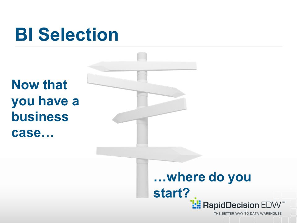 BI Selection Now that you have a business case… …where do you start