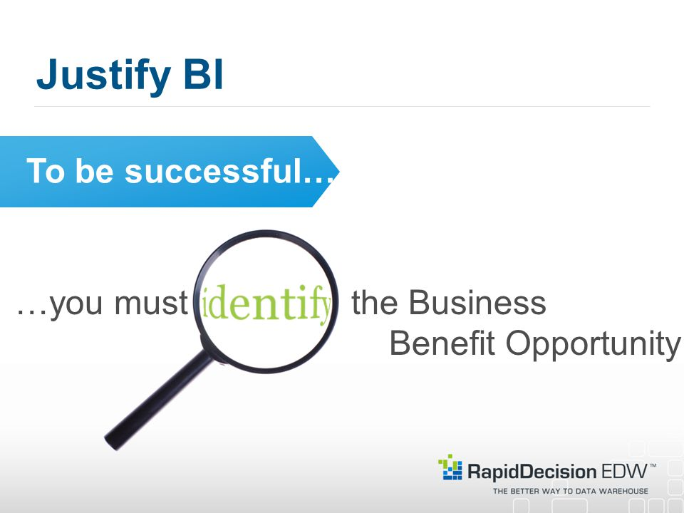 Justify BI To be successful… …you must the Business