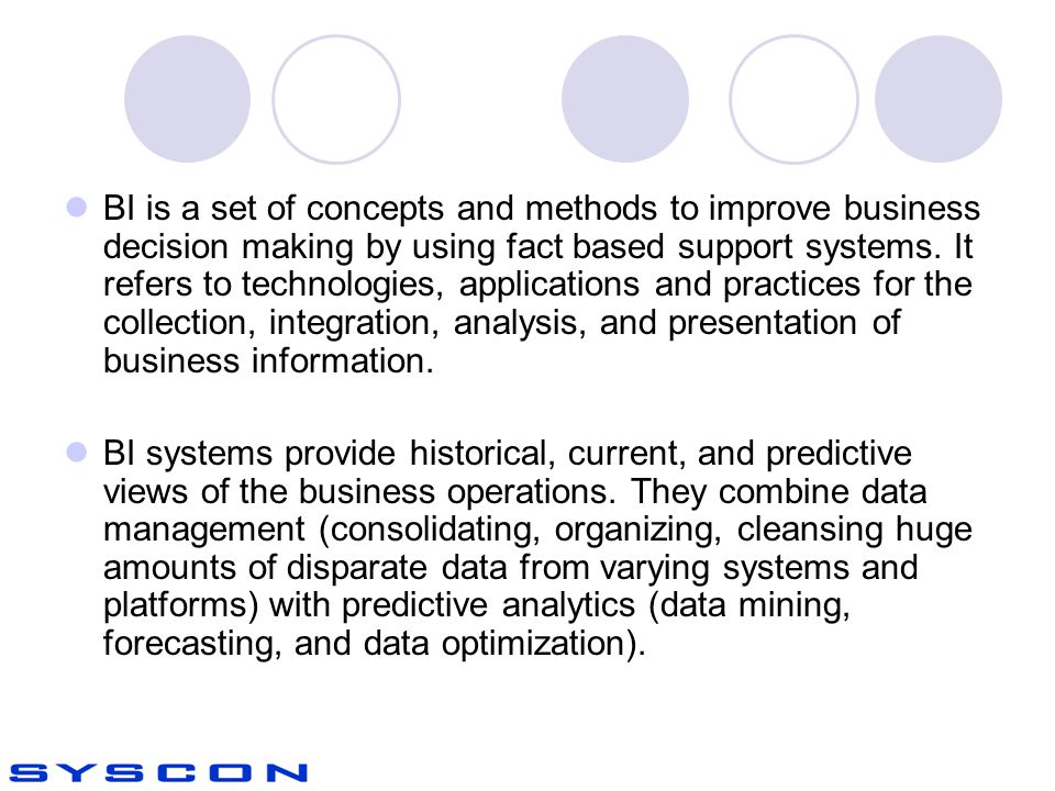 BI is a set of concepts and methods to improve business decision making by using fact based support systems. It refers to technologies, applications and practices for the collection, integration, analysis, and presentation of business information.